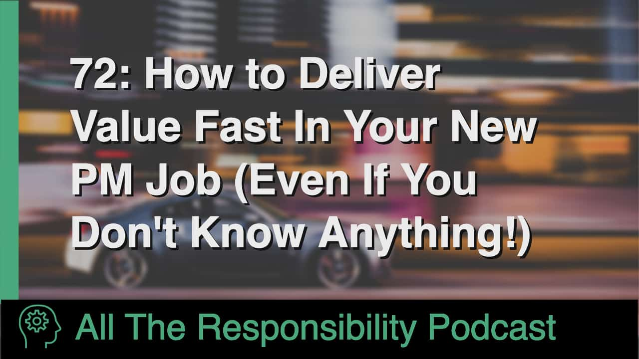 How To Deliver Value Fast In Your New PM Job (Even If You Don't Know Anything)