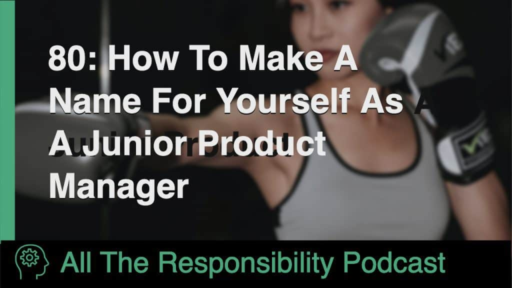 80: How To Make A Name For Yourself As A Junior Product Manager